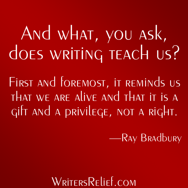 'And what you ask does writing teach us? First and foremost, it reminds us that we are alive and that is a gift and a privilege, not a right'